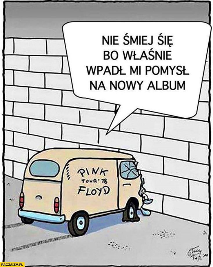 Pink Floyd nie śmiej się bo właśnie wpadł mi pomysł na nowy album
