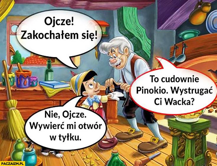 Pinokio: ojcze zakochałem się. Cudownie, wystrugać Ci wacka? Nie ojcze, wywierć mi otwór w tyłku