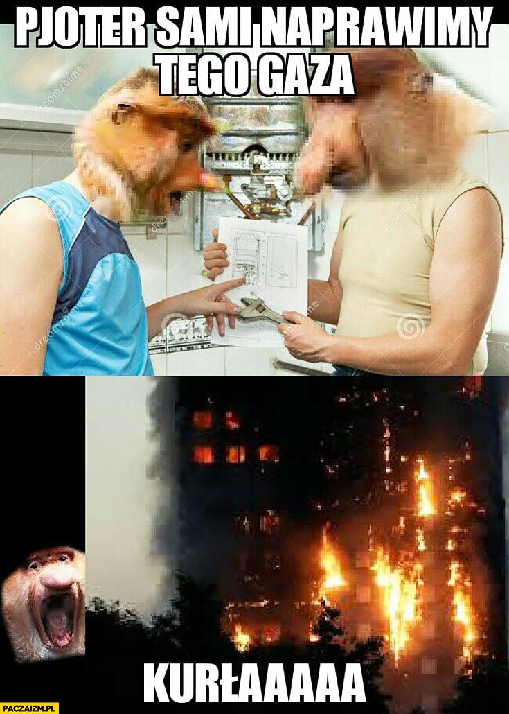 Pioter sami naprawimy ten gaz pożar całego bloku typowy Polak nosacz małpa