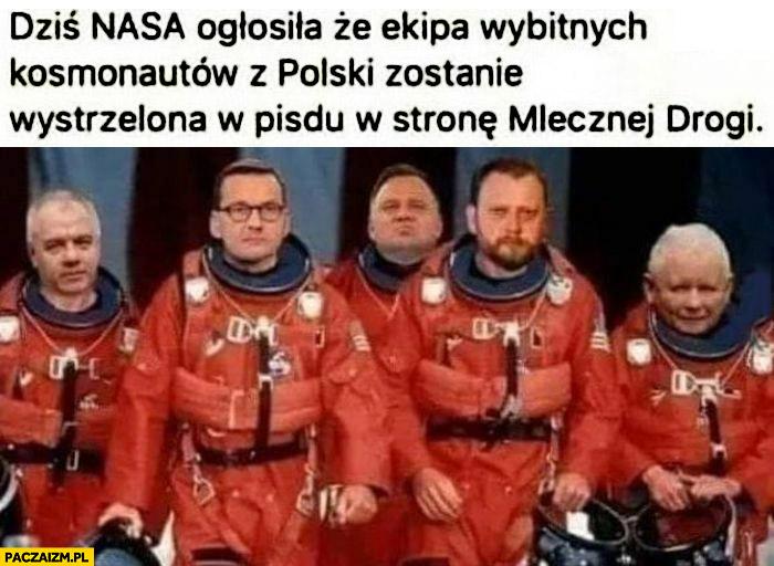 PiS dziś NASA ogłosiła, że ekipa wybitnych kosmonautów z Polski zostanie wystrzelona w pisdu w stronę drogi mlecznej Sasin, Morawiecki, Duda, Szumowski, Kaczyński