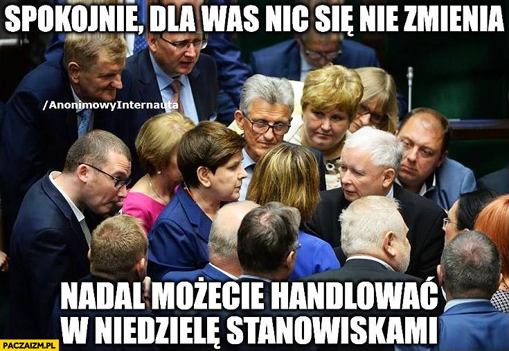 PiS Kaczyński spokojnie dla was nic się nie zmienia, nadal możecie handlować w niedziele stanowiskami Prawo i Sprawiedliwość anonimowy internauta