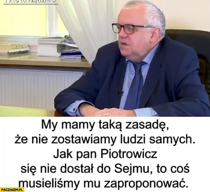 PiS mamy taką zasadę, że nie zostawiamy ludzi samych jak Piotrowicz nie dostał się do sejmu coś musieliśmy mu zaproponować