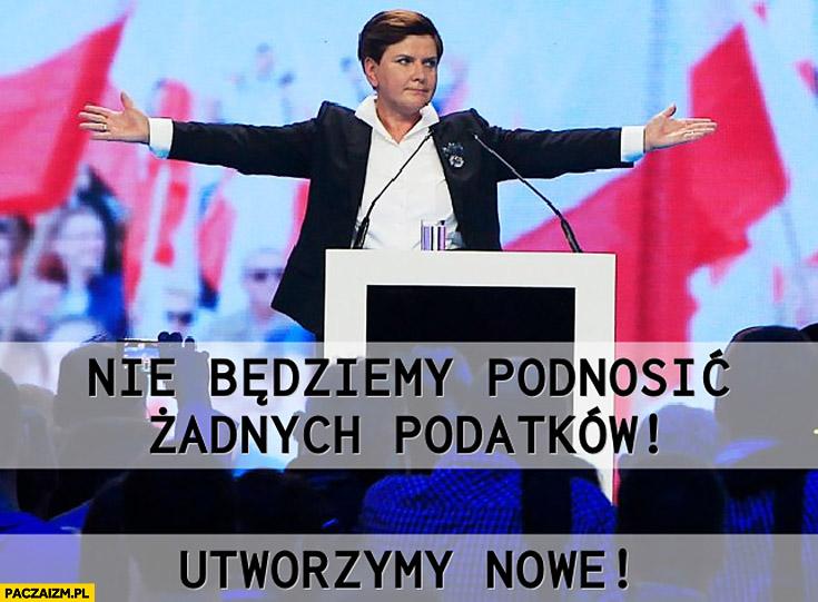 PiS nie będziemy podnosić żadnych podatków, utworzymy nowe Beata Szydło Prawo i Sprawiedliwość