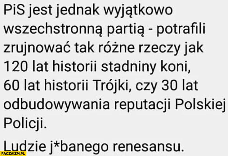 PiS potrafi zrujnować tak rożne rzeczy jak 120 lat historii stadniny koni, 60 lat historii Trójki czy 30 lat odbudowywania reputacji polskiej policji ludzie renesansu