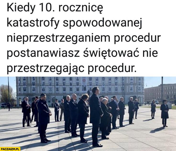 PiS Smoleńsk kiedy 10 rocznicę katastrofy spowodowanej nieprzestrzeganiem procedur postanawiasz świętować nie przestrzegając procedur