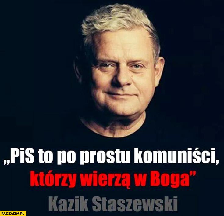 PiS to po prostu komuniści którzy wierzą w Boga Kazik Staszewski cytat