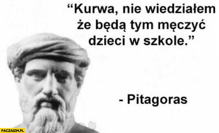 Pitagoras kurna nie wiedziałem, że będą tym męczyć dzieci w szkole
