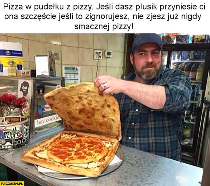 Pizza w pudelku z pizzy jeśli dasz plusik przyniesie Ci ona szczęście, jeśli to zignorujesz nie zjesz już nigdy smacznej pizzy