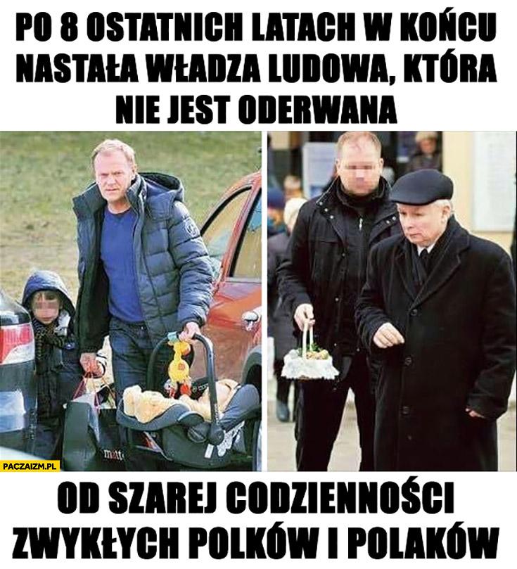 Po 8 ostatnich latach w końcu nastała władza ludowa, która nie jest oderwana od szarej codzienności zwykłych Polaków Tusk Kaczyński