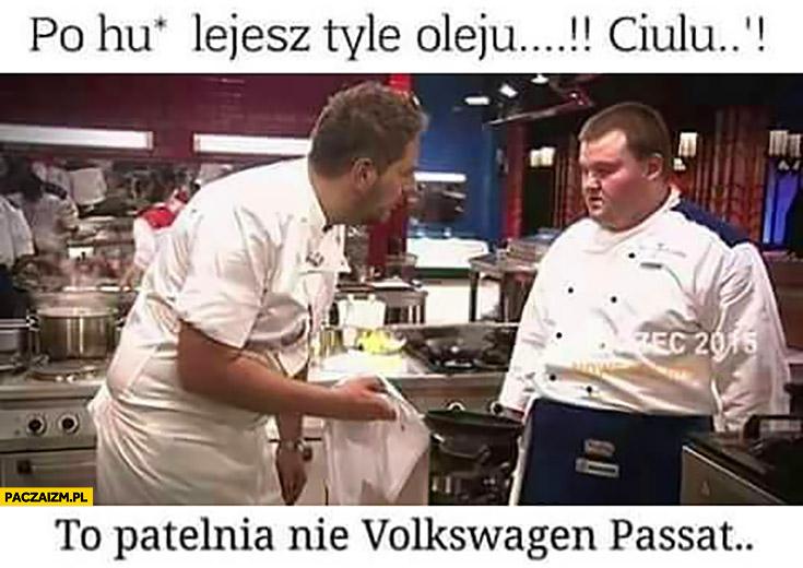 Po kij lejesz tyle oleju ciulu? To patelnia, nie Volkswagen Passat Modest Amaro Hell's Kitchen