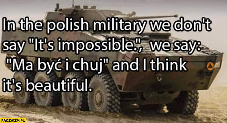 Po polsku nie mówimy to niemożliwe, mówimy ma być i kuj i myślę, że to piękne
