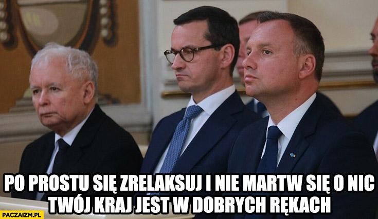 Po prostu się zrelaksuj i nie martw się o nic, Twój kraj jest w dobrych rekach Kaczyński Morawiecki Duda PiS