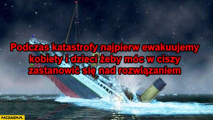 Podczas katastrofy najpierw ewakuujemy kobiety i dzieci żeby móc w ciszy zastanowić się nad rozwiązaniem Titanic