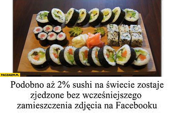 Podobno 2% procent sushi zostaje zjedzone bez wcześniejszego zamieszczenia zdjęcia na facebooku