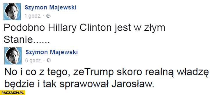 Podobno Hillary Clinton jest w złym Stanie. Co z tego, że Trump skoro realna władzę będzie i tak sprawował Jarosław Szymon Majewski
