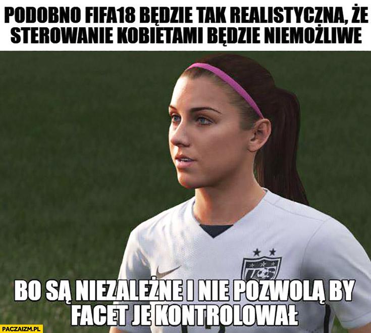 Podobno nowa FIFA będzie tak realistyczna, że sterowanie kobietami będzie niemożliwe bo są niezależne i nie pozwolą by facet je kontrolował