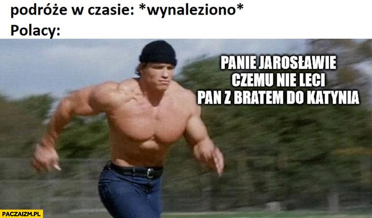 Podróże w czasie *wynaleziono* Polacy: panie Jarosławie czemu nie leci pan z bratem do Katynia? Kaczyński Schwarzenegger