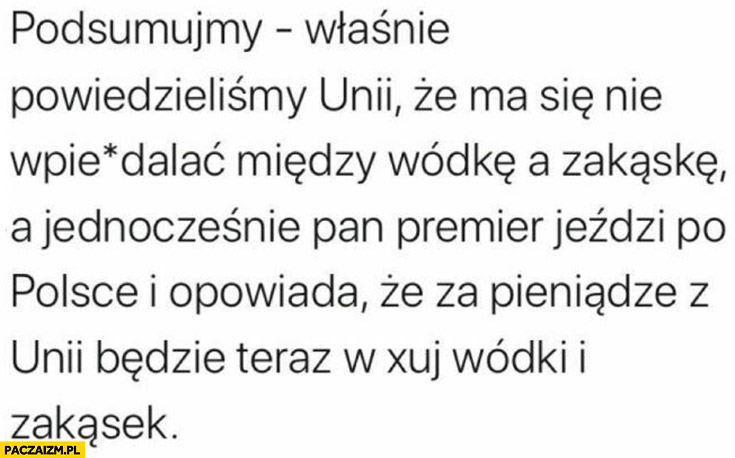 Podsumujmy: mówimy Unii, że ma się nie wpierdzielać miedzy wódkę a zakąskę a premier jeździ po Polsce i opowiada, że za pieniądze unii będzie w opór wódki i zakąsek
