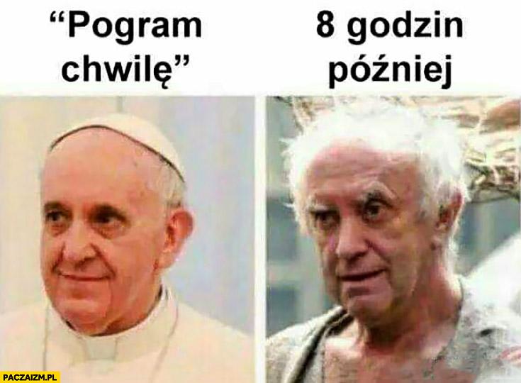 Pogram chwilkę, 8 godzin później Papież Franciszek