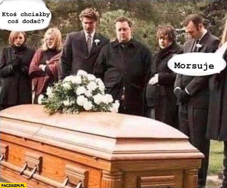Pogrzeb ktoś chciałby coś dodać? Morsuję