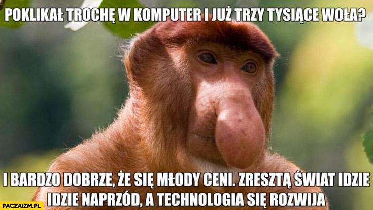 Poklikał trochę w komputer i już trzy tysiące woła i bardzo dobrze, że się młody ceni typowy Polak nosacz małpa