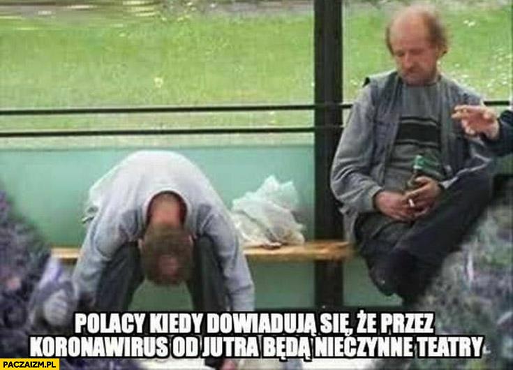 Polacy kiedy dowiadują się, że przez koronawirus od jutra będę nieczynne teatry pijacy żule menele