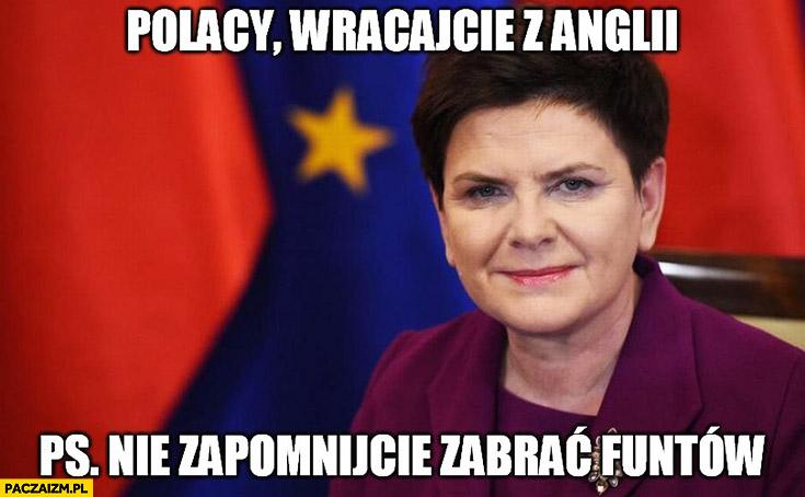 Polacy wracajcie z Anglii. PS. nie zapomnijcie zabrać funtów Beata Szydło