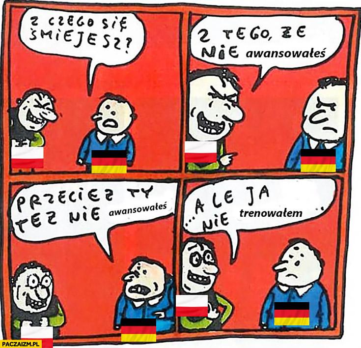 Polak Niemiec z czego się śmiejesz? Z tego, że nie awansowałeś na mundialu. Przecież Ty też nie awansowałeś. Ale ja nie trenowałem