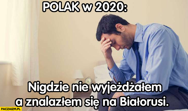 Polak w 2020 nigdzie nie wyjeżdżałem a znalazłem się na Białorusi