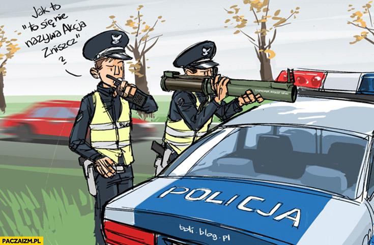 Policja jak to się nie nazywa akcja zniszcz? Znicz bazooka policjant boli