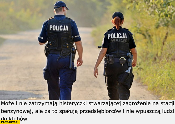 Policjanci może nie zatrzymają histeryczki na Orlenie ale za to spałują przedsiębiorców i nie wpuszczą ludzi do klubów