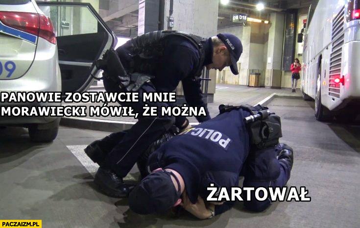 Policjanci złapali gościa panowie zostawcie mnie Morawiecki mówił, że można żartował