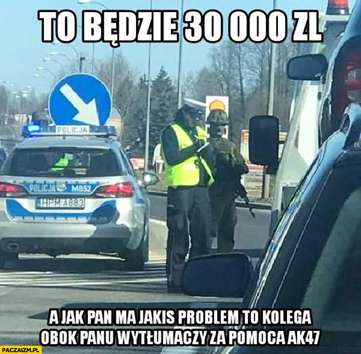 Policjant będzie mandat 30 tysięcy a jak ma pan jakiś problem to kolega obok panu wytłumaczy za pomocą AK-47 karabin kontrola drogowa