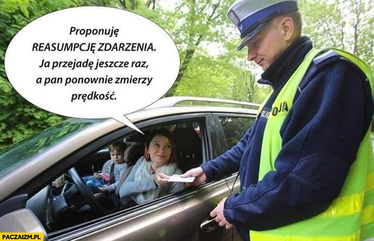Policjant mandat proponuje reasumpcję zdarzenia ja przejadę jeszcze raz a pan ponownie zmierzy prędkość