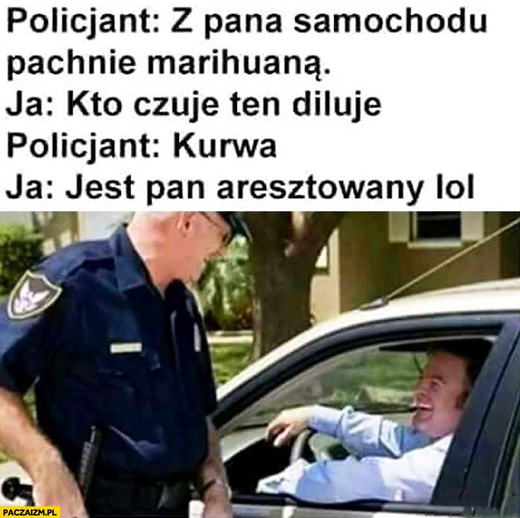 Policjant z pana samochodu pachnie marihuaną. Ja kto czuje ten diluje, jest pan aresztowany