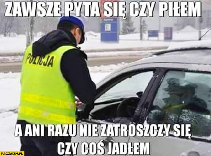 Policjant zawsze pyta się czy piłem a ani razu nie zatroszczy się czy coś jadłem