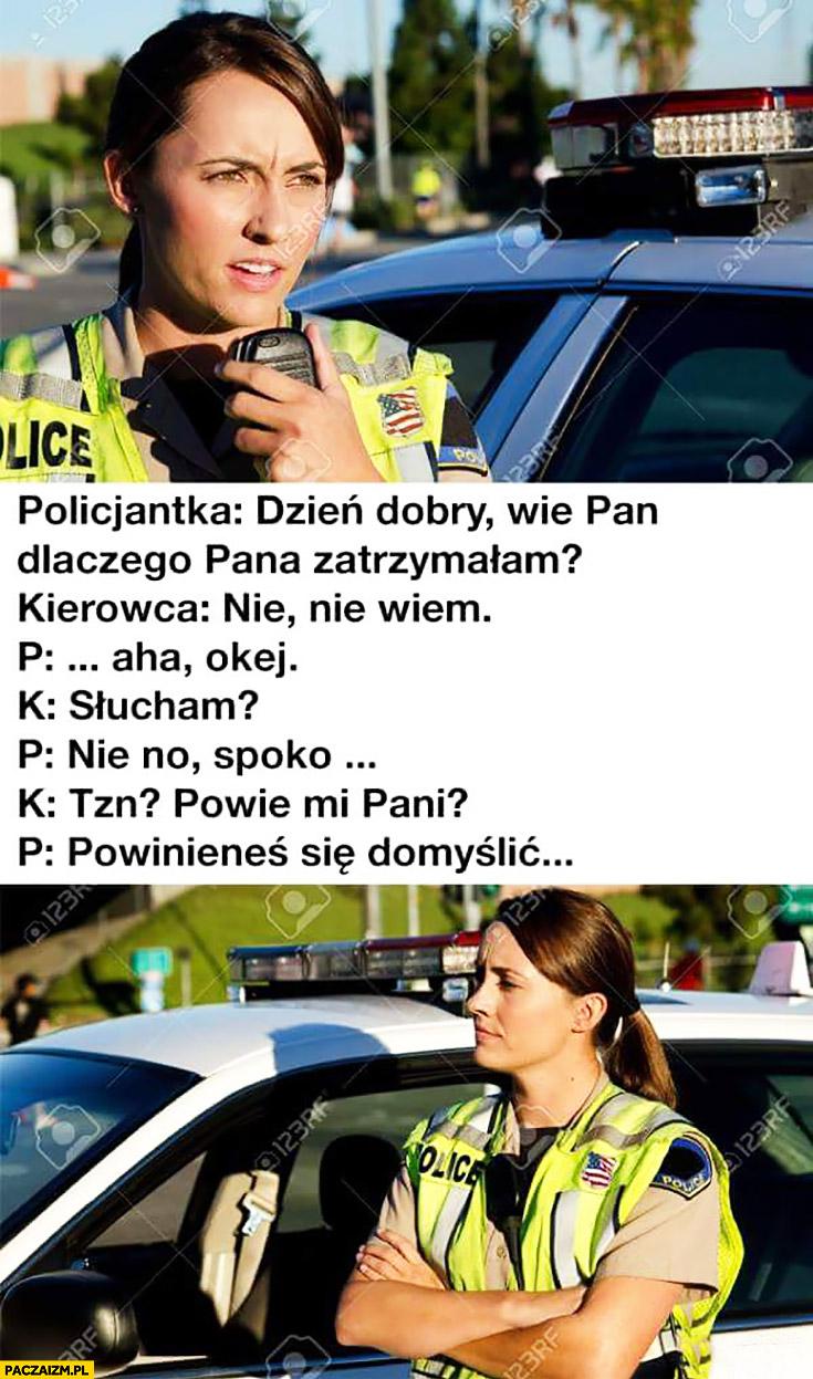 Policjantka: wie pan dlaczego Pana zatrzymałam? Nie wiem, powie mi pani? Powinieneś się domyślić typowa kobieta