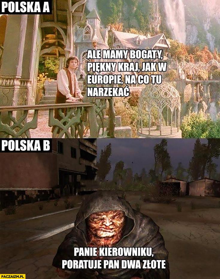 Polska A: ale mamy bogaty piękny kraj jak w Europie, na co tu narzekać? Polska B: panie kierowniku poratuje Pan dwa złote