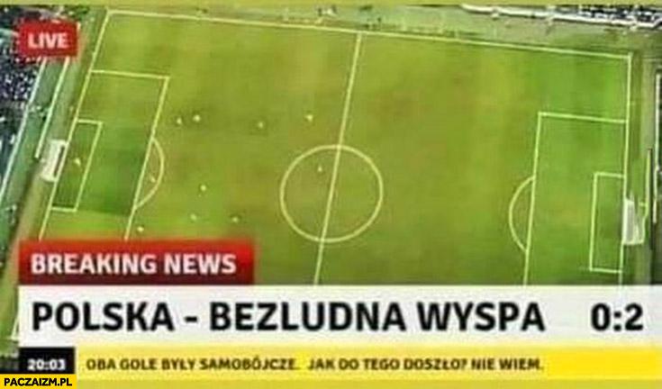 Polska bezludna wyspa 0:2 oba gole były samobójcze jak do tego doszło nie wiem