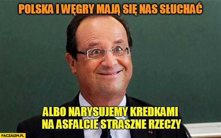 Polska i Węgry mają się nas słuchać albo narysujemy kredkami na asfalcie straszne rzeczy Hollande