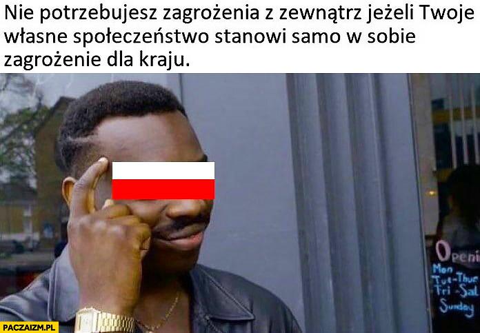 Polska nie potrzebujesz zagrożenia z zewnątrz jeżeli Twoje własne społeczeństwo stanowi samo w sobie zagrożenie dla kraju murzyn protip lifehack