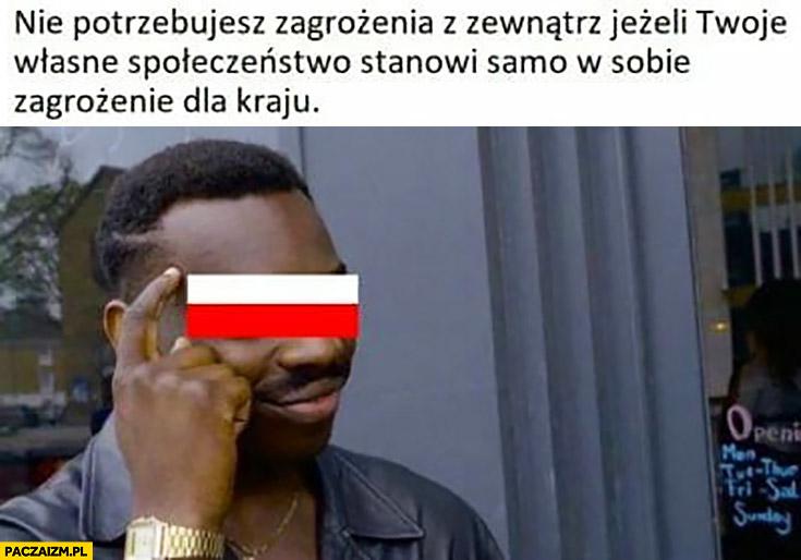 Polska nie potrzebujesz zagrożenia z zewnątrz jeżeli Twoje własne społeczeństwo stanowi samo w sobie zagrożenie dla kraju protip lifehack