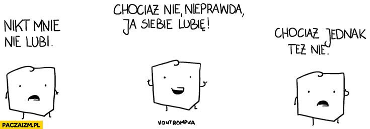 Polska nikt mnie nie lubi, chociaż nie nieprawda ja siebie lubię, chociaż jednak też nie