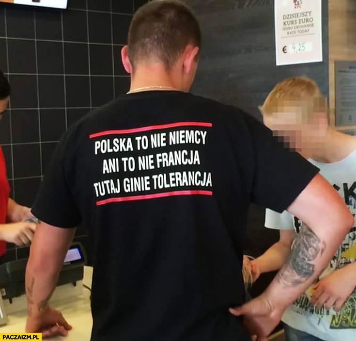 Polska to nie Niemcy ani to nie Francja tutaj ginie tolerancja napis na koszulce