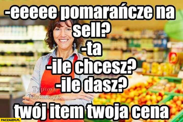 Pomarańcze na sell? Ta, ile chcesz? Ile dasz? Twój item Twoja cena typowy Metinczyk Metin