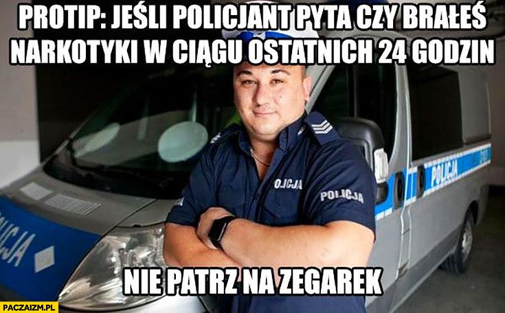 Porada protip jeśli policjant pyta czy brałeś narkotyki w ciągu ostatnich 24 godzin nie patrz na zegarek