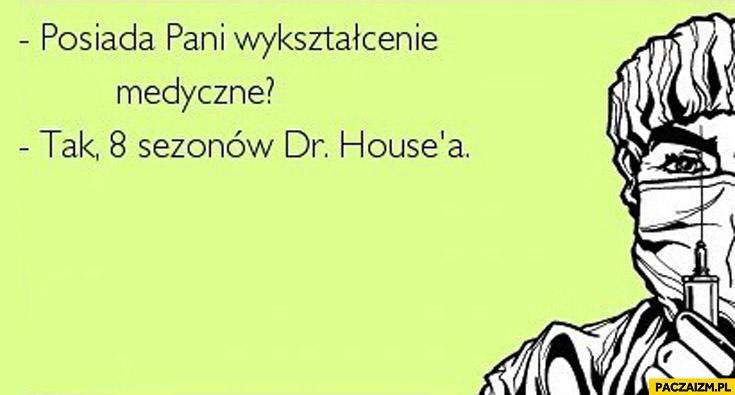 Posiada pan wykształcenie medyczne? Tak 8 sezonów Dr House