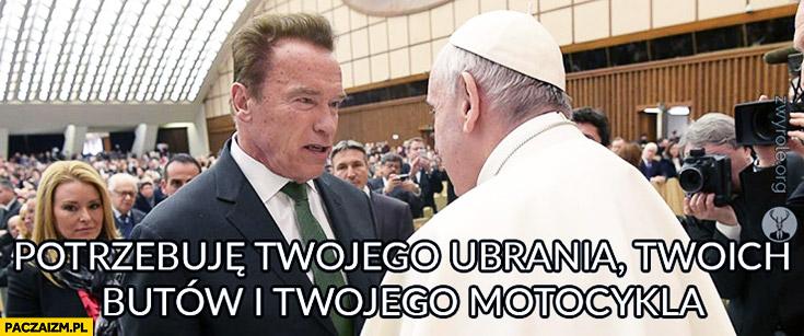 Potrzebuję Twojego ubrania Twoich butów i Twojego motocykla Arnold Schwarzenegger Papież Franciszek