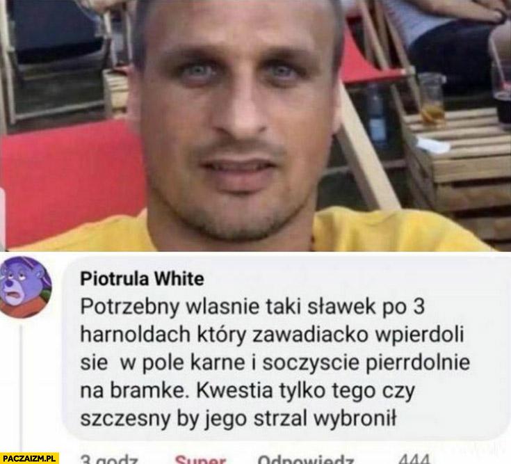 Potrzebujemy Peszko żeby po 3 Harnoldach wbije się w pole karne i strzeli bramkę kwestia tylko czy Szczęsny by jego strzał obronił