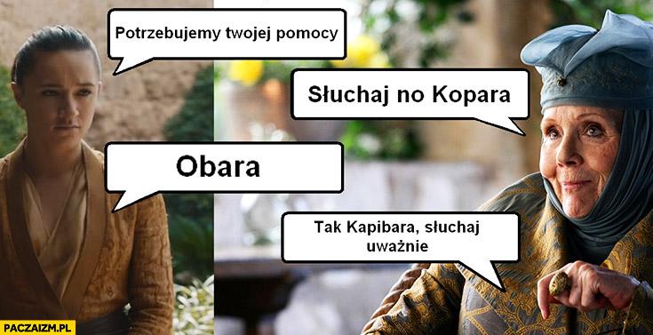Potrzebujemy Twojej pomocy, słuchaj no Kopara, Obara, tak Kapibara słuchaj uważnie Gra o Tron